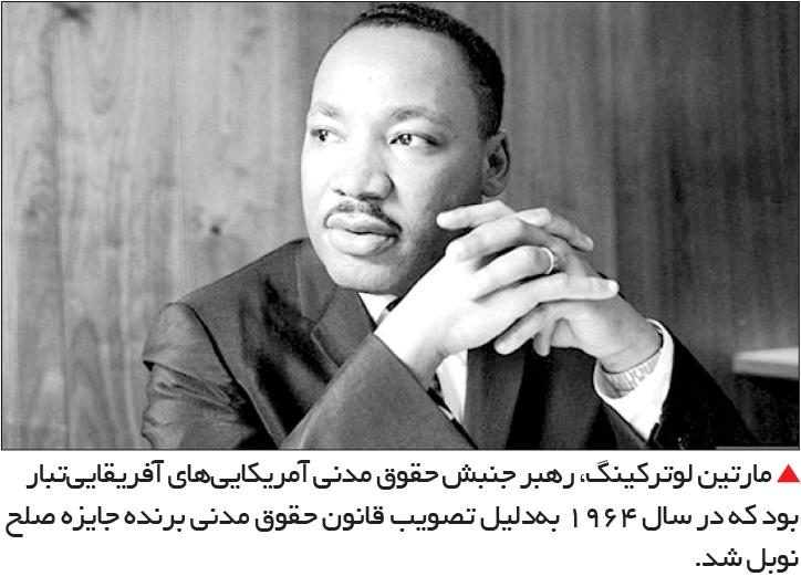 تجارت- فردا-  مارتین لوترکینگ، رهبر جنبش حقوق مدنی آمریکاییهای آفریقاییتبار بود که در سال 1964 بهدلیل تصویب قانون حقوق مدنی برنده جایزه صلح نوبل شد.